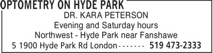 Optometry On Hyde Park (519-473-2333) - Annonce illustrée======= - DR. KARA PETERSON Evening and Saturday hours Northwest - Hyde Park near Fanshawe DR. KARA PETERSON Evening and Saturday hours Northwest - Hyde Park near Fanshawe