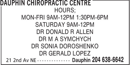 Dauphin Chiropractic Centre (204-638-6642) - Display Ad - HOURS; MON-FRI 9AM-12PM 1:30PM-6PM SATURDAY 9AM-12PM DR DONALD R ALLEN DR M A SYMCHYCH DR SONIA DOROSHENKO DR GERALD LOPEZ HOURS; MON-FRI 9AM-12PM 1:30PM-6PM SATURDAY 9AM-12PM DR DONALD R ALLEN DR M A SYMCHYCH DR SONIA DOROSHENKO DR GERALD LOPEZ