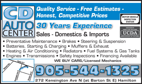 CD Auto (905-544-1325) - Display Ad - Batteries, Starting & Charging   Mufflers & Exhaust Heating & Air Conditioning   Radiators   Fuel Systems & Gas Tanks Engines   Transmissions   Safety Inspections   Financing Available Barton St EBelmont Ave.Kensington Ave N WE BUY CARS/Licensed Mechanics 905-544-1325 Rosslyn Ave N 272 Kensington Ave N (at Barton St E) Hamilton272 Kensington Ave N (at Barton St E) Hamilton Quality Service - Free Estimates -Qu Honest, Competitive PricesHo CENTER Sales - Domestics & ImportsSale Do stic& Im rt Preventative Maintenance   Brakes   Steering & Suspension  Pr tati 30 Years Experience Mai