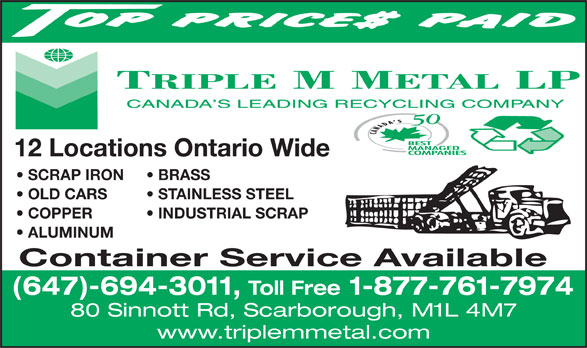 Triple M Metal (416-759-4167) - Display Ad - COPPER           INDUSTRIAL SCRAP 12 Locations Ontario Wide ALUMINUM SCRAP IRON BRASS OLD CARS STAINLESS STEEL Container Service Available (647)-694-3011, Toll Free 1-877-761-7974 80 Sinnott Rd, Scarborough, M1L 4M7 www.triplemmetal.com