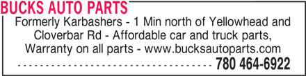 Bucks Auto Parts (780-464-6922) - Display Ad - BUCKS AUTO PARTS Formerly Karbashers - 1 Min north of Yellowhead and Cloverbar Rd - Affordable car and truck parts, ----------------------------------- 780 464-6922 BUCKS AUTO PARTS Formerly Karbashers - 1 Min north of Yellowhead and Cloverbar Rd - Affordable car and truck parts, Warranty on all parts - www.bucksautoparts.com ----------------------------------- 780 464-6922 Warranty on all parts - www.bucksautoparts.com
