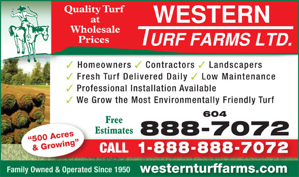 Western Turf Farms Ltd (604-888-7072) - Annonce illustrée======= - Quality Turf at Wholesale Prices Homeowners Contractors Fresh Turf Delivered Daily Landscapers Low Maintenance Professional Installation Available We Grow the Most Environmentally Friendly Turf 604 Free Estimates 888-70728887072 500 Acres & Growing CALL 1-888-888-7072 Family Owned & Operated Since 1950 westernturffarms.com