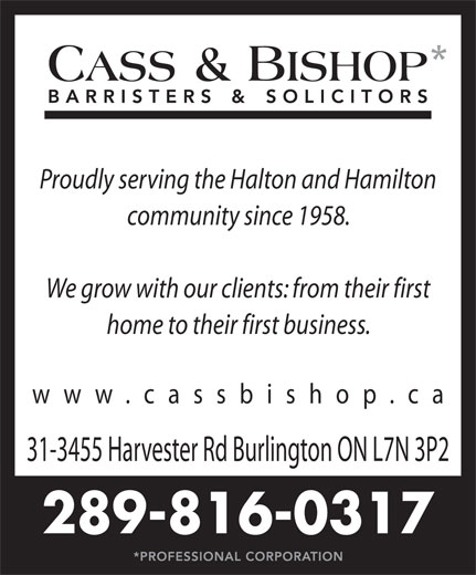 Cass & Bishop (905-632-7744) - Display Ad - Proudly serving the Halton and Hamilton community since 1958. We grow with our clients: from their first home to their first business. www.cassbishop.c 31-3455 Harvester Rd Burlington ON L7N 3P2 289-816-0317