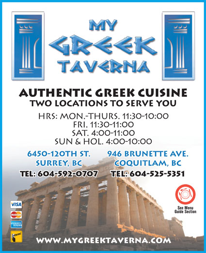 My Greek Taverna (604-525-5351) - Annonce illustrée======= - Authentic Greek Cuisine TWO LOCATIONS TO SERVE YOU HRS: MON.-THURS. 11:30-10:00 FRI. 11:30-11:00 SAT. 4:00-11:00 SUN & HOL. 4:00-10:00 6450-120th St. 946 Brunette Ave. Surrey, BC Coquitlam, BC Tel: 604-592-0707 Tel: 604-525-5351 www.mygreektaverna.com