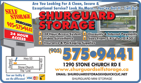 Shurguard Storage (905-575-9441) - Display Ad - Are You Looking For A Clean, Secure & Exceptional Service? Look No More... You ve Got It - Call Us! SHURGUARD STORAGE 24 Hour Access System Discounts & Internet Paymentscounts & Internet Payments Video Surveillance Sizes From 5 X5  To 10 X30 Insurance & Packaging Supplies (905) 575 9441 www.shurguardselfstorage.ca 1290 STONE CHURCH RD E Tour our facility & SHURGUARD MINI STORAGE see the difference!