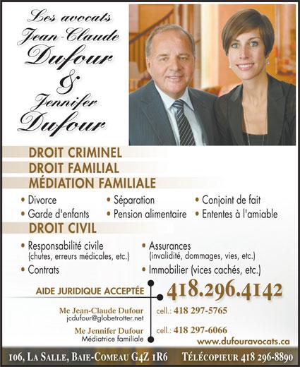 Jean-Claude Dufour (418-296-4142) - Annonce illustrée======= - Les avocatsLes avocats JeanClaudeJean-Claude Dufour & Jennifer Jennifer DROIT CRIMINEL DROIT FAMILIAL MÉDIATION FAMILIALE Divorce Conjoint de fait  Séparation Garde d'enfants Ententes à l'amiable  Pension alimentaire DROIT CIVIL Responsabilité civile Assurances (invalidité, dommages, vies, etc.) (chutes, erreurs médicales, etc.) Contrats Immobilier (vices cachés, etc.) AIDE JURIDIQUE ACCEPTÉE Me Jean-Claude Dufour cell.: 418 297-5765 cell.: Dufour 418 297-6066 Me Jennifer Dufour Médiatrice familiale www.dufouravocats.ca 106, La Salle, Baie-Comeau G4Z 1R6      Télécopieur 418 296-8890 418.296.4142 Les avocatsLes avocats JeanClaudeJean-Claude Dufour & Jennifer Jennifer Dufour DROIT CRIMINEL DROIT FAMILIAL MÉDIATION FAMILIALE Divorce Conjoint de fait  Séparation Garde d'enfants Ententes à l'amiable  Pension alimentaire DROIT CIVIL Responsabilité civile Assurances (invalidité, dommages, vies, etc.) (chutes, erreurs médicales, etc.) Contrats Immobilier (vices cachés, etc.) AIDE JURIDIQUE ACCEPTÉE Me Jean-Claude Dufour cell.: 418 297-5765 cell.: 418 297-6066 Me Jennifer Dufour Médiatrice familiale www.dufouravocats.ca 106, La Salle, Baie-Comeau G4Z 1R6      Télécopieur 418 296-8890 418.296.4142