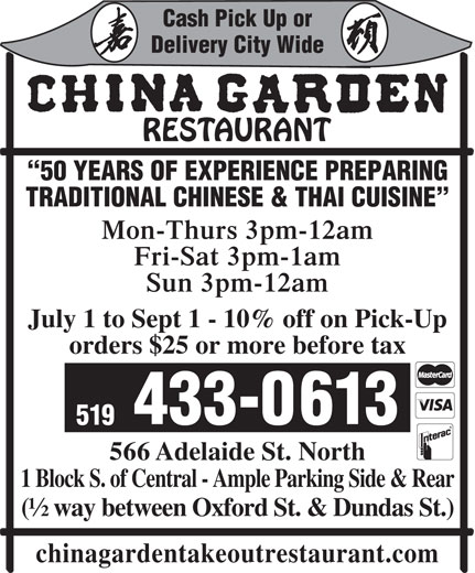 China Garden (519-433-0613) - Display Ad - Cash Pick Up or Delivery City Wide TRADITIONAL CHINESE & THAI CUISINE 50 YEARS OF EXPERIENCE PREPARING chinagardentakeoutrestaurant.com 519 566 Adelaide St. North 1 Block S. of Central - Ample Parking Side & Rear (½ way between Oxford St. & Dundas St.) Fri-Sat 3pm-1am Sun 3pm-12am July 1 to Sept 1 - 10% off on Pick-Up orders $25 or more before tax 433-0613 Mon-Thurs 3pm-12am