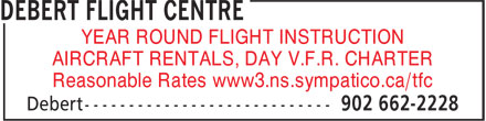 Debert Flight Centre (902-662-2228) - Display Ad - AIRCRAFT RENTALS, DAY V.F.R. CHARTER Reasonable Rates www3.ns.sympatico.ca/tfc YEAR ROUND FLIGHT INSTRUCTION AIRCRAFT RENTALS, DAY V.F.R. CHARTER Reasonable Rates www3.ns.sympatico.ca/tfc YEAR ROUND FLIGHT INSTRUCTION