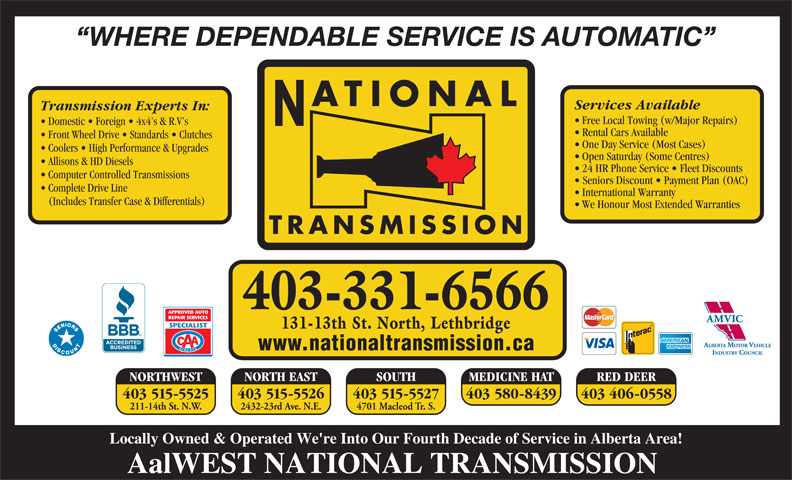 National Transmissions (403-320-0447) - Display Ad - WHERE DEPENDABLE SERVICE IS AUTOMATIC ATIONAL Services Available Transmission Experts In: Free Local Towing (w/Major Repairs) Domestic   Foreign   4x4 s & R.V s Rental Cars Available Front Wheel Drive   Standards   Clutches One Day Service (Most Cases) Coolers   High Performance & Upgrades Open Saturday (Some Centres) Allisons & HD Diesels 24 HR Phone Service   Fleet Discounts Computer Controlled Transmissions Seniors Discount   Payment Plan (OAC) Complete Drive Line International Warranty (Includes Transfer Case & Differentials) We Honour Most Extended Warranties TRANSMISSION 403-331-6566 131-13th St. North, Lethbridge www.nationaltransmission.ca NORTH EAST SOUTH NORTHWEST MEDICINE HAT RED DEER 403 515-5526403 515-5525 403 515-5527 403 580-8439 403 406-0558 2432-23rd Ave. N.E.211-14th St. N.W. 4701 Macleod Tr. S. Locally Owned & Operated We're Into Our Fourth Decade of Service in Alberta Area! AalWEST NATIONAL TRANSMISSION