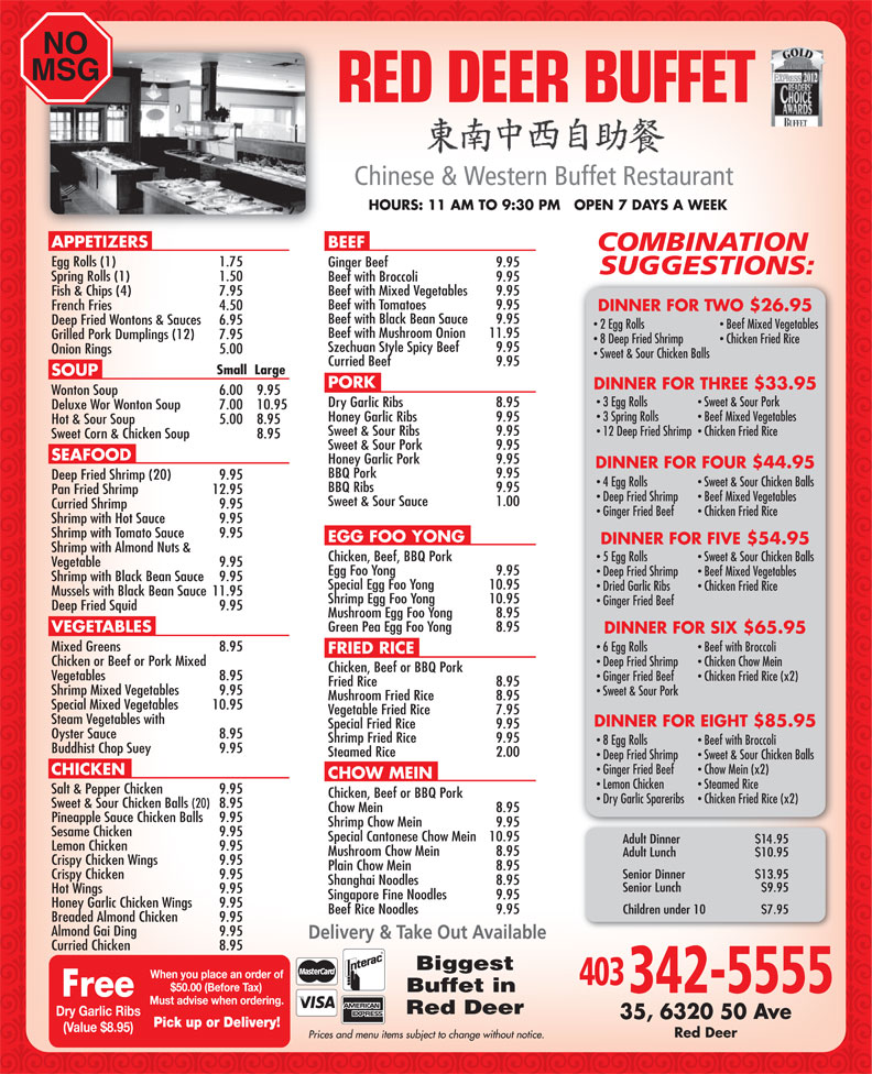 Red Deer Buffet Restaurant (403-342-5555) - Display Ad - NO MSG 20102012 HOURS: 11 AM TO 9:30 PM   OPEN 7 DAYS A WEEK APPETIZERS BEEF Egg Rolls (1) 1.75 Ginger Beef  9.95 Spring Rolls (1) 1.50 Beef with Broccoli  9.95 Beef with Mixed Vegetables  9.95 Fish & Chips (4)  7.95 Beef with Tomatoes  9.95 French Fries  4.50 DINNER FOR TWO $26.95 Beef with Black Bean Sauce  9.95 Deep Fried Wontons & Sauces  6.95 2 Egg Rolls Beef Mixed Vegetables Beef with Mushroom Onion  11.95 Grilled Pork Dumplings (12) 7.95 8 Deep Fried Shrimp Chicken Fried Rice Szechuan Style Spicy Beef  9.95 Onion Rings 5.00 Sweet & Sour Chicken Balls Curried Beef  9.95 Small  Large SOUP PORK DINNER FOR THREE $33.95 Wonton Soup  6.00  9.95 3 Egg Rolls Sweet & Sour Pork Dry Garlic Ribs  8.95 Deluxe Wor Wonton Soup  7.00  10.95 3 Spring Rolls Beef Mixed Vegetables Honey Garlic Ribs  9.95 Hot & Sour Soup  5.00 8.95 Sweet & Sour Ribs  9.95 12 Deep Fried Shrimp  Chicken Fried Rice Sweet Corn & Chicken Soup  8.95 Sweet & Sour Pork  9.95 SEAFOOD Honey Garlic Pork  9.95 DINNER FOR FOUR $44.95 BBQ Pork  9.95 Deep Fried Shrimp (20)  9.95 4 Egg Rolls Sweet & Sour Chicken Balls BBQ Ribs  9.95 Pan Fried Shrimp  12.95 Deep Fried Shrimp Beef Mixed Vegetables Sweet & Sour Sauce 1.00 Curried Shrimp  9.95 Ginger Fried Beef Chicken Fried Rice Shrimp with Hot Sauce  9.95 Shrimp with Tomato Sauce  9.95 EGG FOO YONG DINNER FOR FIVE $54.95 Shrimp with Almond Nuts & Chicken, Beef, BBQ Pork 5 Egg Rolls Sweet & Sour Chicken Balls Vegetable  9.95 Egg Foo Yong  9.95 Deep Fried Shrimp Beef Mixed Vegetables Shrimp with Black Bean Sauce  9.95 Special Egg Foo Yong  10.95 Dried Garlic Ribs Chicken Fried Rice Mussels with Black Bean Sauce  11.95 Shrimp Egg Foo Yong  10.95 Ginger Fried Beef Deep Fried Squid 9.95 Mushroom Egg Foo Yong  8.95 Green Pea Egg Foo Yong  8.95 VEGETABLES DINNER FOR SIX $65.95 Mixed Greens 8.95 6 Egg Rolls Beef with Broccoli FRIED RICE Chicken or Beef or Pork Mixed Deep Fried Shrimp Chicken Chow Mein Chicken, Beef 