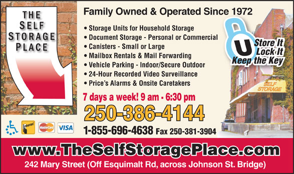 Self Storage Place (250-386-4144) - Annonce illustrée======= - Family Owned & Operated Since 1972nce 1972 Storage Units for Household Storage Document Storage - Personal or Commercial Store It Canisters - Small or Large Lock It Mailbox Rentals & Mail Forwarding Keep the Key Vehicle Parking - Indoor/Secure Outdoor 24-Hour Recorded Video Surveillance Price s Alarms & Onsite Caretakers 250-386-4144 1-855-696-4638 Fax 250-381-3904 www.TheSelfStoragePlace.com 242 Mary Street (Off Esquimalt Rd, across Johnson St. Bridge) 7 days a week! 9 am - 6:30 pm