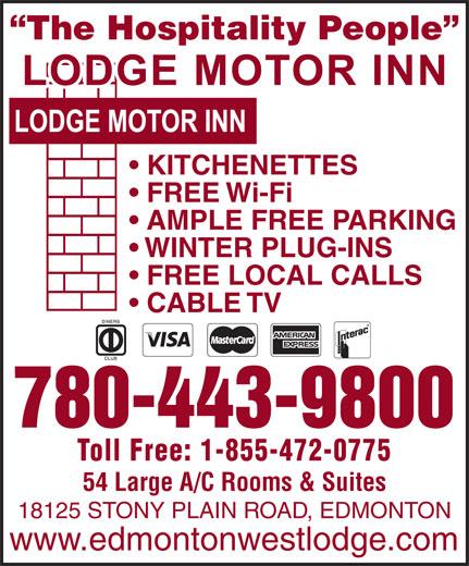 Lodge Motor Inn (780-489-3321) - Annonce illustrée======= - CABLE TV 780-443-9800 Toll Free: 1-855-472-0775 54 Large A/C Rooms & Suites 18125 STONY PLAIN ROAD, EDMONTON www.edmontonwestlodge.com The Hospitality People KITCHENETTES FREE Wi-Fi WINTER PLUG-INS FREE LOCAL CALLS AMPLE FREE PARKING WINTER PLUG-INS FREE LOCAL CALLS AMPLE FREE PARKING CABLE TV 780-443-9800 Toll Free: 1-855-472-0775 54 Large A/C Rooms & Suites 18125 STONY PLAIN ROAD, EDMONTON www.edmontonwestlodge.com The Hospitality People KITCHENETTES FREE Wi-Fi