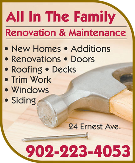 All In The Family Renovation & Maintenance (902-223-4053) - Display Ad - Renovation & Maintenance All In The Family New Homes   Additions Renovations   Doors Trim Work Roofing   Decks Windows Siding 902-223-4053 24 Ernest Ave.