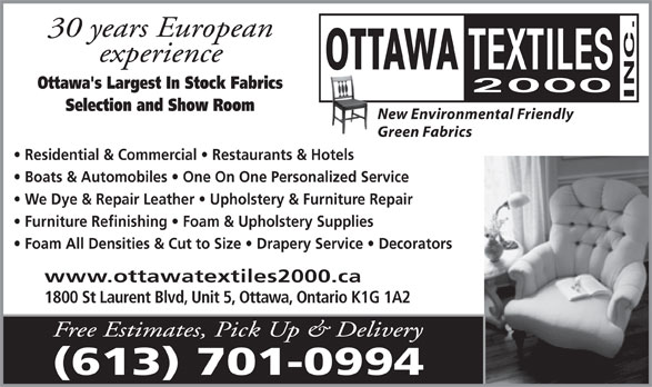Ottawa Textiles 2000 Inc (613-526-0058) - Annonce illustrée======= - We Dye & Repair Leather   Upholstery & Furniture Repair Furniture Refinishing   Foam & Upholstery Supplies Foam All Densities & Cut to Size   Drapery Service   Decorators www.ottawatextiles2000.ca 1800 St Laurent Blvd, Unit 5, Ottawa, Ontario K1G 1A2 Free Estimates, Pick Up & Delivery (613) 701-0994 Ottawa's Largest In Stock Fabrics Selection and Show Room New Environmental Friendly Green Fabrics Residential & Commercial   Restaurants & Hotels Boats & Automobiles   One On One Personalized Service We Dye & Repair Leather   Upholstery & Furniture Repair Furniture Refinishing   Foam & Upholstery Supplies Foam All Densities & Cut to Size   Drapery Service   Decorators www.ottawatextiles2000.ca 1800 St Laurent Blvd, Unit 5, Ottawa, Ontario K1G 1A2 Free Estimates, Pick Up & Delivery (613) 701-0994 30 years European experience Ottawa's Largest In Stock Fabrics Green Fabrics Residential & Commercial   Restaurants & Hotels Boats & Automobiles   One On One Personalized Service experience 30 years European Selection and Show Room New Environmental Friendly