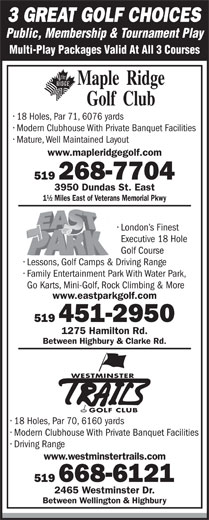 East Park (519-451-2950) - Display Ad - 3 GREAT GOLF CHOICES Public, Membership & Tournament Play Multi-Play Packages Valid At All 3 Courses 18 Holes, Par 71, 6076 yards Modern Clubhouse With Private Banquet Facilities Mature, Well Maintained Layout www.mapleridgegolf.com 519 268-7704 3950 Dundas St. East 1½ Miles East of Veterans Memorial Pkwy London s Finest Executive 18 Hole Golf Course Lessons, Golf Camps &Driving Range Family Entertainment Park With Water Park, Go Karts, Mini-Golf, Rock Climbing & More www.eastparkgolf.com 519 451-2950 1275 Hamilton Rd. Between Highbury & Clarke Rd. WESTMINSTER GOLF CLUB 18 Holes, Par 70, 6160 yards Modern Clubhouse With Private Banquet Facilities Driving Range www.westminstertrails.com 519 668-6121 2465 Westminster Dr. Between Wellington & Highbury