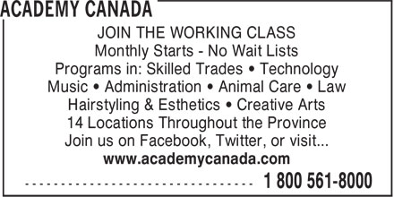 Academy Canada (1-800-561-8000) - Display Ad - JOIN THE WORKING CLASS Monthly Starts - No Wait Lists Programs in: Skilled Trades • Technology Music • Administration • Animal Care • Law Hairstyling & Esthetics • Creative Arts 14 Locations Throughout the Province Join us on Facebook, Twitter, or visit... www.academycanada.com