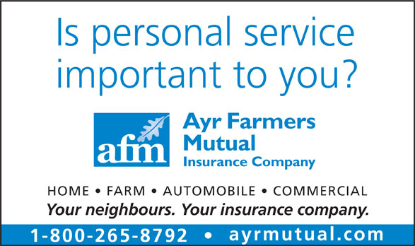 Ayr Farmers Mutual Insurance Company (519-632-7413) - Annonce illustrée======= - Is personal service important to you? HOME   FARM   AUTOMOBILE   COMMERCIAL Your neighbours. Your insurance company. ayrmutual.com 1-800-265-8792 Is personal service important to you? HOME   FARM   AUTOMOBILE   COMMERCIAL Your neighbours. Your insurance company. ayrmutual.com 1-800-265-8792
