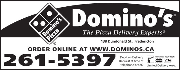 Domino's Pizza (506-449-5050) - Annonce illustrée======= - 138 Dundonald St., Fredericton ORDER ONLINE AT WWW.DOMINOS.CA Debit on Delivery Request at time of telephone order. 261-5397 Limited Delivery Area.
