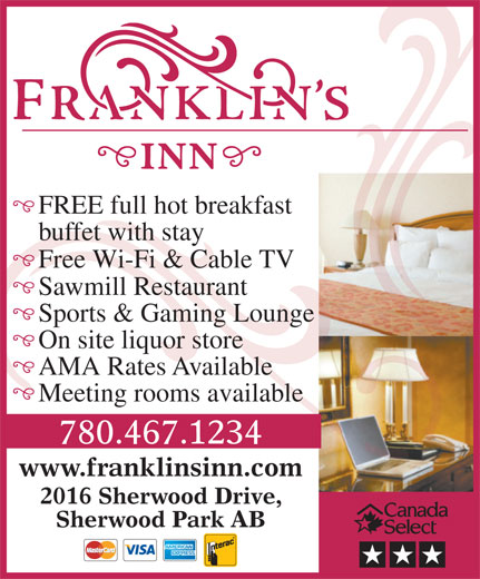 Franklin's Inn (780-467-1234) - Annonce illustrée======= - 2016 Sherwood Drive, Sherwood Park AB FREE full hot breakfast buffet with stay Free Wi-Fi & Cable TV Sawmill Restaurant Sports & Gaming Lounge On site liquor store AMA Rates Available Meeting rooms available 780.467.1234 www.franklinsinn.com