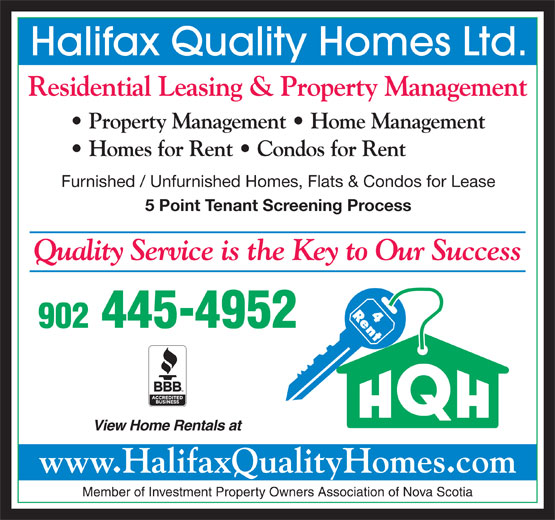 Halifax Quality Homes Ltd (902-445-4952) - Display Ad - Halifax Quality Homes Ltd. Residential Leasing & Property Management Property Management   Home Management Homes for Rent   Condos for Rent Furnished / Unfurnished Homes, Flats & Condos for Lease 5 Point Tenant Screening Process Quality Service is the Key to Our Success 902 445-4952 View Home Rentals at www.HalifaxQualityHomes.com Member of Investment Property Owners Association of Nova Scotia