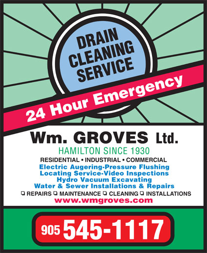 Groves Wm Ltd (905-545-1117) - Display Ad - 24 Hour Emergency Wm. GROVES Ltd. HAMILTON SINCE 1930 RESIDENTIAL   INDUSTRIAL   COMMERCIAL Electric Augering-Pressure Flushing Locating Service-Video Inspections Hydro Vacuum Excavating Water & Sewer Installations & Repairs REPAIRS     MAINTENANCE     CLEANING     INSTALLATIONS www.wmgroves.com 905 545-1117