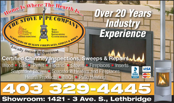 The Stove Pipe Co (403-329-4445) - Display Ad - Over 20 Years Industry Experience Locally Owned & Operated Certified Chimney Inspections, Sweeps & Repairs Wood   Gas    Pellet   Electric    Stoves   Fireplaces   InsertsWood Gas PelletElectric Stoves Fireplaces  Inserts Hearth Products   BBQs   Patio Heating 403 329-4445 Showroom: 1421 - 3 Ave. S., LethbridgeShowroom: 1421 3 AveS.Lethbridge Soapstone Stoves   Soapstone Heaters and Fireplaces