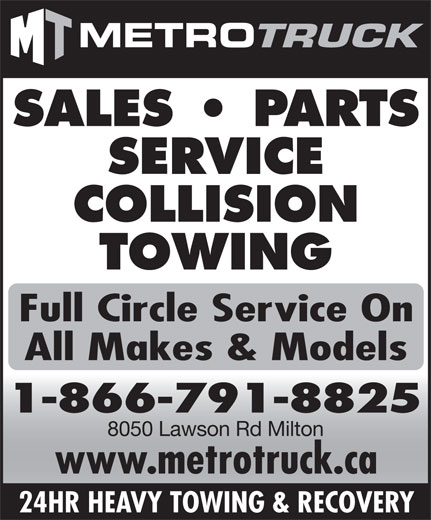 Metro Freightliner Milton (905-561-6110) - Display Ad - SALES   PARTS SERVICE COLLISION TOWING Full Circle Service On All Makes & Models 1-866-791-8825 8050 Lawson Rd Milton www.metrotruck.ca 24HR HEAVY TOWING & RECOVERY METRO TRUCK