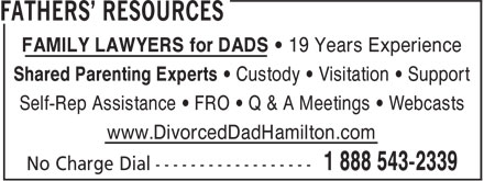 Fathers Resources International (1-888-543-2339) - Annonce illustrée======= - FAMILY LAWYERS for DADS • 19 Years Experience Shared Parenting Experts • Custody • Visitation • Support Self-Rep Assistance • FRO • Q & A Meetings • Webcasts www.DivorcedDadHamilton.com