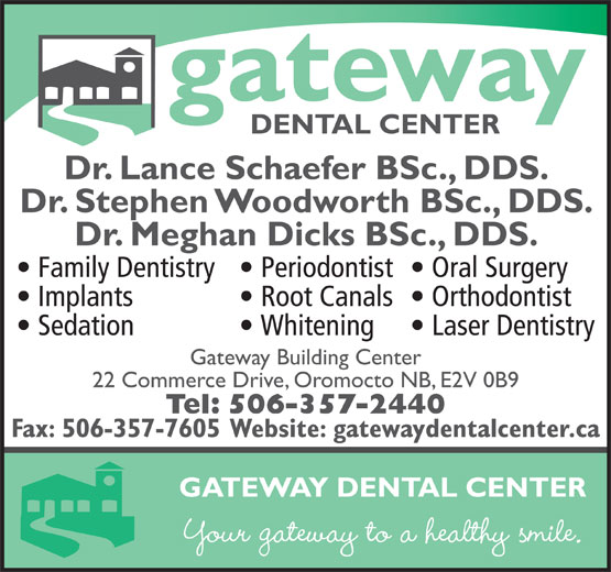 Oromocto Dental Health Centre (506-357-2440) - Display Ad - gateway DENTAL CENTER Dr. Lance Schaefer BSc., DDS. Dr. Stephen Woodworth BSc., DDS. Dr. Meghan Dicks BSc., DDS. Family Dentistry Oral Surgery  Periodontist Implants Orthodontist  Root Canals Sedation Laser Dentistry  Whitening Gateway Building Center 22 Commerce Drive, Oromocto NB, E2V 0B9 Tel: 506-357-2440 Fax: 506-357-7605 Website: gatewaydentalcenter.ca GATEWAY DENTAL CENTER Your gateway to a healthy smile.
