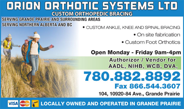 Orion Orthotics Systems Ltd (780-882-8892) - Display Ad - CUSTOM ORTHOPEDIC BRACING SERVING GRANDE PRAIRIE AND SURROUNDING AREAS SERVING NORTHERN ALBERTA AND BC CUSTOM ANKLE, KNEE AND SPINAL BRACING On site fabrication Custom Foot Orthotics Open Monday - Friday 9am-4pmOp Authorizor / Vendor for AADL, NIHB, WCB, DVA, 780.882.889278 Fax 866.544.3607 104, 10920-84 Ave., Grande Prairie LOCALLY OWNED AND OPERATED IN GRANDE PRAIRIE