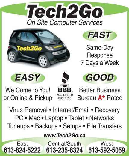 Tech2Go (613-592-5059) - Display Ad - On Site Computer Services FAST Same-Day Response 7 Days a Week EASY GOOD EASY GOOD We Come to You! Better Business or Online & Pickup Bureau Rated Virus Removal   Internet/Email   Recovery PC   Mac   Laptop   Tablet   Networks Tuneups   Backups   Setups   File Transfers www.Tech2Go.ca East Central/South West 613-824-5222613-235-8324613-592-5059 Tech2Go