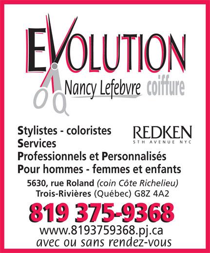 Evolution Coiffure Nancy Lefebvre (819-375-9368) - Display Ad - OLUTION OLUTION Nancy Lefebvre coiffure tylistes - coloristes ervices rofessionnels et ersonnalisés our hommes - femmes et enfants 5630, rue Roland (coin Côte Richelieu) Trois-Rivières (Québec) G8Z 4A2 819 375-9368 www.8193759368.pj.ca avec ou sans rendez-vous