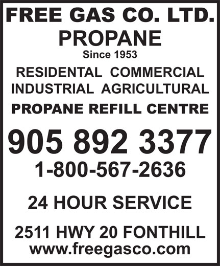 Free Gas Co Ltd (905-892-3377) - Annonce illustrée======= - FREE GAS CO. LTD. PROPANE Since 1953 RESIDENTAL  COMMERCIAL INDUSTRIAL  AGRICULTURAL PROPANE REFILL CENTRE 905 892 3377 1-800-567-2636 24 HOUR SERVICE 2511 HWY 20 FONTHILL www.freegasco.com 24 HOUR SERVICE 2511 HWY 20 FONTHILL www.freegasco.com FREE GAS CO. LTD. PROPANE Since 1953 RESIDENTAL  COMMERCIAL INDUSTRIAL  AGRICULTURAL PROPANE REFILL CENTRE 905 892 3377 1-800-567-2636