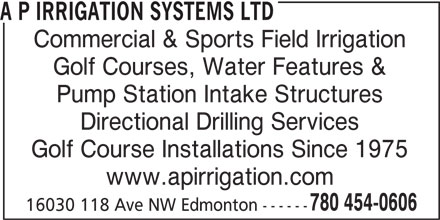 A P Irrigation Systems Ltd (780-454-0606) - Display Ad - Golf Courses, Water Features & Pump Station Intake Structures Directional Drilling Services Golf Course Installations Since 1975 www.apirrigation.com 780 454-0606 16030 118 Ave NW Edmonton ------ Commercial & Sports Field Irrigation A P IRRIGATION SYSTEMS LTD