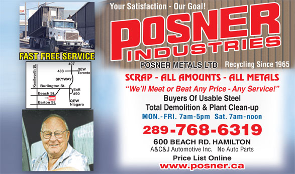 Posner Metals Ltd (905-544-1881) - Display Ad - INDUSTRIES Recycling Since 1965 POSNER METALS LTD SCRAP - ALL AMOUNTS - ALL METALS We ll Meet or Beat Any Price - Any Service! Buyers Of Usable Steel Total Demolition & Plant Clean-up MON.-FRI. 7am-5pm  Sat. 7am-noon 289 -768-6319 600 BEACH RD. HAMILTON A&C&J Automotive Inc.   No Auto Parts Price List Online www.posner.ca FAST FREE SERVICE Your Satisfaction - Our Goal!Yo