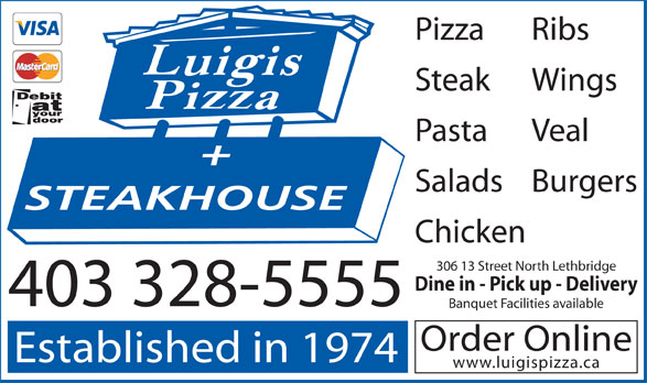 Luigis Pizza & Steak House Lethbridge North (403-328-5555) - Display Ad - www.luigispizza.ca Pizza Ribs Steak Wings Pasta Veal SaladsBurgers STEAKHOUSE Chicken 306 13 Street North Lethbridge Dine in - Pick up - Delivery 403 328-5555 Banquet Facilities available Order Online Established in 1974