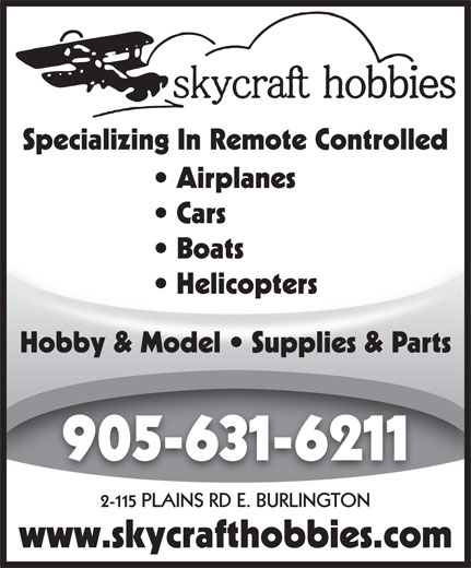 Skycraft Hobbies (905-631-6211) - Display Ad - Airplanes Specializing In Remote Controlled Cars Boats  Boats Helicopters  Helicopters Hobby & Model   Supplies & Parts 905-631-6211 2-115 PLAINS RD E. BURLINGTON www.skycrafthobbies.com