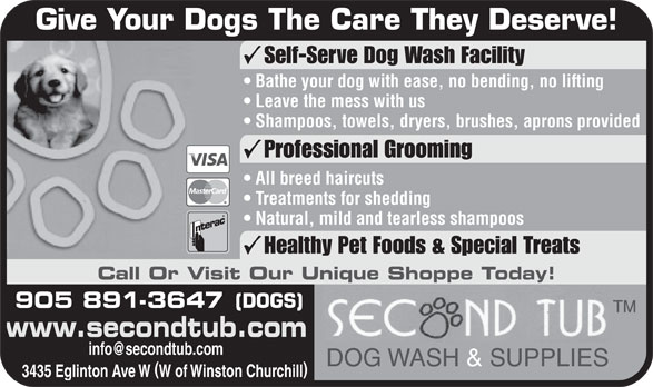Second Tub (905-891-3647) - Annonce illustrée======= - Give Your Dogs The Care They Deserve! Self-Serve Dog Wash Facility Bathe your dog with ease, no bending, no lifting Leave the mess with us Shampoos, towels, dryers, brushes, aprons provided Professional Grooming All breed haircuts Treatments for shedding Natural, mild and tearless shampoos Healthy Pet Foods & Special Treats Call Or Visit Our Unique Shoppe Today! 905 891-3647 (DOGS) www.secondtub.com DOG WASH & SUPPLIES 3435 Eglinton Ave W W of Winston Churchill