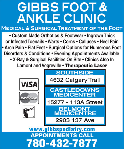 Gibbs Foot & Ankle Clinics (780-432-7877) - Display Ad - or Infected Toenails   Warts   Corns   Calluses   Heel Pain Arch Pain   Flat Feet   Surgical Options for Numerous Foot Disorders & Conditions   Evening Appointments Available X-Ray & Surgical Facilities On Site   Clinics Also In Lamont and Vegreville Therapeutic Laser SOUTHSIDE CASTLEDOWNS MEDICENTER 15277 - 113A Street BELMONT MEDICENTRE 2903 137 Ave www.gibbspodiatry.com 780-432-7877 Custom Made Orthotics & Footwear   Ingrown Thick Custom Made Orthotics & Footwear   Ingrown Thick or Infected Toenails   Warts   Corns   Calluses   Heel Pain Arch Pain   Flat Feet   Surgical Options for Numerous Foot Disorders & Conditions   Evening Appointments Available X-Ray & Surgical Facilities On Site   Clinics Also In Lamont and Vegreville Therapeutic Laser SOUTHSIDE CASTLEDOWNS MEDICENTER 15277 - 113A Street BELMONT MEDICENTRE 2903 137 Ave www.gibbspodiatry.com 780-432-7877