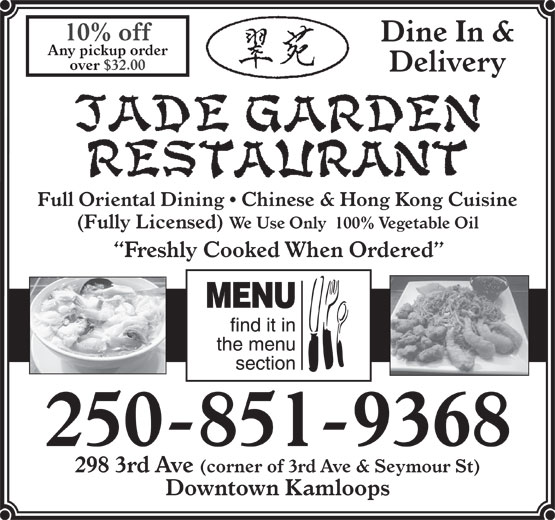 Jade Garden Restaurant (250-851-9368) - Annonce illustrée======= - Any pickup order over $32.00 Delivery Full Oriental Dining   Chinese & Hong Kong Cuisine (Fully Licensed) We Use Only  100% Vegetable Oil Freshly Cooked When Ordered 250-851-9368 10% off Dine In & Downtown Kamloops 298 3rd Ave (corner of 3rd Ave & Seymour St)