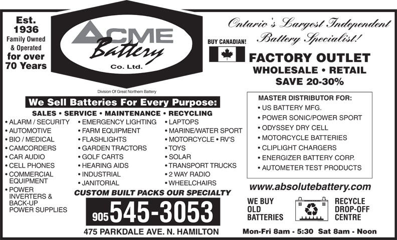 ACME Battery Company (905-545-3053) - Display Ad - JANITORIAL WHEELCHAIRS www.absolutebattery.com POWER CUSTOM BUILT PACKS OUR SPECIALTY INVERTERS & RECYCLEWE BUY BACK-UP DROP-OFFOLD POWER SUPPLIES CENTREBATTERIES 905 545-3053 Mon-Fri 8am - 5:30  Sat 8am - Noon 475 PARKDALE AVE. N. HAMILTON EQUIPMENT Ontario's Largest Independent 1936 Family Owned Battery Specialist! BUY CANADIAN! & Operated for over FACTORY OUTLET Co. Ltd. 70 Years WHOLESALE   RETAIL SAVE 20-30% Division Of Great Northern Battery MASTER DISTRIBUTOR FOR: We Sell Batteries For Every Purpose: US BATTERY MFG. SALES   SERVICE   MAINTENANCE   RECYCLING POWER SONIC/POWER SPORT ALARM / SECURITY  EMERGENCY LIGHTING  LAPTOPS ODYSSEY DRY CELL AUTOMOTIVE FARM EQUIPMENT MARINE/WATER SPORT MOTORCYCLE BATTERIES BIO / MEDICAL FLASHLIGHTS MOTORCYCLE   RV S CLIPLIGHT CHARGERS CAMCORDERS GARDEN TRACTORS TOYS CAR AUDIO GOLF CARTS SOLAR ENERGIZER BATTERY CORP. CELL PHONES HEARING AIDS TRANSPORT TRUCKS AUTOMETER TEST PRODUCTS COMMERCIAL INDUSTRIAL 2 WAY RADIO Est.