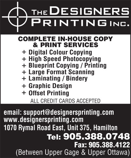Designers Printing Inc (905-388-0748) - Annonce illustrée======= - COMPLETE IN-HOUSE COPY & PRINT SERVICES Digital Colour Copying High Speed Photocopying Laminating / Bindery Graphic Design Offset Printing ALL CREDIT CARDS ACCEPTED www.designersprinting.com 1070 Rymal Road East, Unit 375, Hamilton Tel: 905.388.0748 Fax: 905.388.4122 (Between Upper Gage & Upper Ottawa) Blueprint Copying / Printing Large Format Scanning