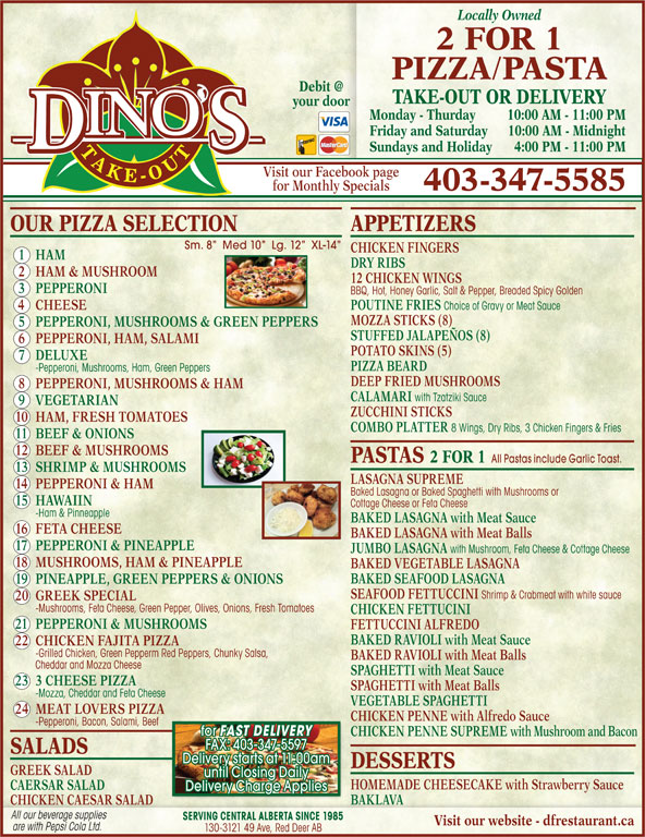 Dino's 2 for 1 Pizza & Pasta (403-347-5585) - Display Ad - 10 HAM, FRESH TOMATOES COMBO PLATTER 8 Wings, Dry Ribs, 3 Chicken Fingers & Fries 11 BEEF & ONIONS 12 BEEF & MUSHROOMS PASTAS 2 FOR 1 All Pastas include Garlic Toast. 13 SHRIMP & MUSHROOMS LASAGNA SUPREME 14 PEPPERONI & HAM Baked Lasagna or Baked Spaghetti with Mushrooms or 15 HAWAIIN Cottage Cheese or Feta Cheese -Ham & Pinneapple BAKED LASAGNA with Meat Sauce 16 FETA CHEESE BAKED LASAGNA with Meat Balls 17 PEPPERONI & PINEAPPLE JUMBO LASAGNA with Mushroom, Feta Cheese & Cottage Cheese ZUCCHINI STICKS 18 MUSHROOMS, HAM & PINEAPPLE BAKED VEGETABLE LASAGNA BAKED SEAFOOD LASAGNA 19 PINEAPPLE, GREEN PEPPERS & ONIONS SEAFOOD FETTUCCINI Shrimp & Crabmeat with white sauce 20 GREEK SPECIAL -Mushrooms, Feta Cheese, Green Pepper, Olives, Onions, Fresh Tomatoes CHICKEN FETTUCINI Locally Owned 2 FOR 1 PASTA TAKE-OUT OR DELIVERY your door Monday - Thurday 10:00 AM - 11:00 PM Friday and Saturday 10:00 AM - M idnight Sundays and Holiday 4:00 PM - 11:00 PM Visit our Facebook page for Monthly Specials 403-347-5585 OUR PIZZA SELECTION APPETIZERS Sm. 8   Med 10   Lg. 12   XL-14 CHICKEN FINGERS 1 HAM DRY RIBS 2 HAM & MUSHROOM 12 CHICKEN WINGS 3 PEPPERONI BBQ, Hot, Honey Garlic, Salt & Pepper, Breaded Spicy Golden 4 CHEESE POUTINE FRIES Choice of Gravy or Meat Sauce PIZZA MOZZA STICKS (8) 5 PEPPERONI, MUSHROOMS & GREEN PEPPERS STUFFED JALAPEÑOS (8) 6 PEPPERONI, HAM, SALAMI POTATO SKINS (5) 7 DELUXE PIZZA BEARD -Pepperoni, Mushrooms, Ham, Green Peppers DEEP FRIED MUSHROOMS 8 PEPPERONI, MUSHROOMS & HAM CALAMARI with Tzatziki Sauce 9 VEGETARIAN 21 PEPPERONI & MUSHROOMS FETTUCCINI ALFREDO BAKED RAVIOLI with Meat Sauce 22 CHICKEN FAJITA PIZZA -Grilled Chicken, Green Pepperm Red Peppers, Chunky Salsa, BAKED RAVIOLI with Meat Balls Cheddar and Mozza Cheese SPAGHETTI with Meat Sauce 23 3 CHEESE PIZZA SPAGHETTI with Meat Balls -Mozza, Cheddar and Feta Cheese VEGETABLE SPAGHETTI 24 MEAT LOVERS PIZZA CHICKEN PENNE with Alfredo Sauce -Pepp