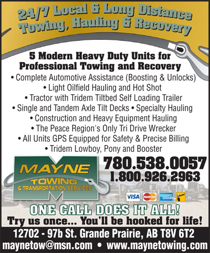 Mayne Towing & Transportation Services Ltd (780-538-0057) - Display Ad - 5 Modern Heavy Duty Units for Professional Towing and Recovery Complete Automotive Assistance (Boosting & Unlocks) Light Oilfield Hauling and Hot Shot Tractor with Tridem Tiltbed Self Loading Trailer Single and Tandem Axle Tilt Decks   Specialty Hauling Construction and Heavy Equipment Hauling The Peace Region's Only Tri Drive Wrecker All Units GPS Equipped for Safety & Precise Billing Tridem Lowboy, Pony and Booster 780.538.005778 1.800.926.29631.8 ONE CALL DOES IT ALL! Try us once... You ll be hooked for life! 12702 - 97b St. Grande Prairie, AB T8V 6T2