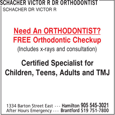 Dr Victor Schacher R Orthodontist (905-545-3021) - Display Ad - SCHACHER DR VICTOR R Need An ORTHODONTIST? FREE Orthodontic Checkup (Includes x-rays and consultation) Certified Specialist for Children, Teens, Adults and TMJ