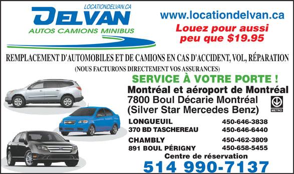 Delvan Location (514-990-7137) - Annonce illustrée======= - www.locationdelvan.ca Louez pour aussi peu que $19.95 REMPLACEMENT D'AUTOMOBILES ET DE CAMIONS EN CAS D'ACCIDENT, VOL, RÉPARATION (NOUS FACTURONS DIRECTEMENT VOS ASSURANCES) SERVICE À VOTRE PORTE ! Montréal et aéroport de Montréal 7800 Boul Décarie Montréal (Silver Star Mercedes Benz) LONGUEUIL 450-646-3838 370 BD TASCHEREAU 450-646-6440 450-462-3809 CHAMBLY 450-658-5455 891 BOUL PÉRIGNY Centre de réservation 514 990-7137