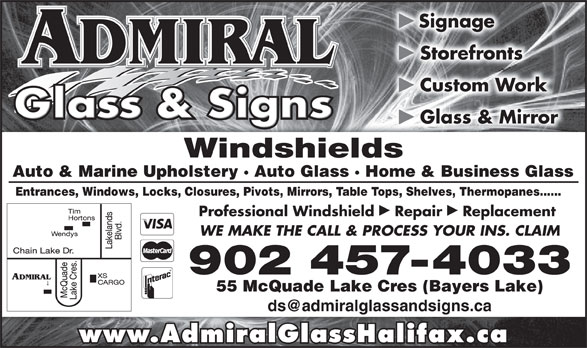 Admiral Glass & Signs (902-457-4033) - Display Ad - þ Signage þ Storefronts þ Custom Work þ Glass & Mirror Windshieldsields Auto & Marine Upholstery · Auto Glass · Home & Business Glasslass · Home & Business Glass Entrances, Windows, Locks, Closures, Pivots, Mirrors, Table Tops, Shelves, Thermopanes......rors, Table Tops, Shelves, Thermopanes...... þþ Professional Windshield  Repair  Replacement WE MAKE THE CALL & PROCESS YOUR INS. CLAIM 902 457-4033 55 McQuade Lake Cres (Bayers Lake) www.AdmiralGlassHalifax.ca þ Signage þ Storefronts þ Custom Work þ Glass & Mirror Windshieldsields Auto & Marine Upholstery · Auto Glass · Home & Business Glasslass · Home & Business Glass Entrances, Windows, Locks, Closures, Pivots, Mirrors, Table Tops, Shelves, Thermopanes......rors, Table Tops, Shelves, Thermopanes...... þþ Professional Windshield  Repair  Replacement WE MAKE THE CALL & PROCESS YOUR INS. CLAIM 902 457-4033 55 McQuade Lake Cres (Bayers Lake) www.AdmiralGlassHalifax.ca