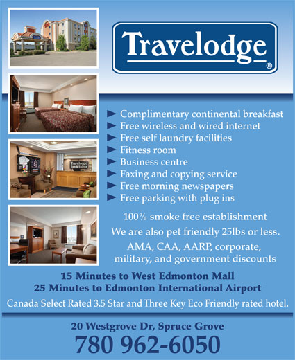 Travelodge (780-962-6050) - Display Ad - Free wireless and wired internet Free self laundry facilities Fitness room Business centre Faxing and copying service Free morning newspapers Free parking with plug ins Complimentary continental breakfast 100% smoke free establishment We are also pet friendly 25lbs or less. AMA, CAA, AARP, corporate, military, and government discounts 15 Minutes to West Edmonton Mall 25 Minutes to Edmonton International Airport Canada Select Rated 3.5 Star and Three Key Eco Friendly rated hotel. 20 Westgrove Dr, Spruce Grove 780 962-6050