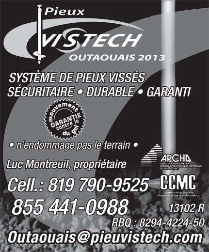 Pieux Vistech Outaouais 2013 (819-790-9525) - Annonce illustrée======= - Pieux OUTAOUAIS 2013 SYSTÈME DE PIEUX VISSÉS SÉCURITAIRE   DURABLE   GARANTI n endommage pas le terrain Luc Montreuil, propriétaire Cell.: 819 790-9525 Centre canadien de matériaux de construction 13102 R 855 441-0988 RBQ : 8294-4224-50 Pieux OUTAOUAIS 2013 SYSTÈME DE PIEUX VISSÉS SÉCURITAIRE   DURABLE   GARANTI n endommage pas le terrain Luc Montreuil, propriétaire Cell.: 819 790-9525 Centre canadien de matériaux de construction 13102 R 855 441-0988 RBQ : 8294-4224-50