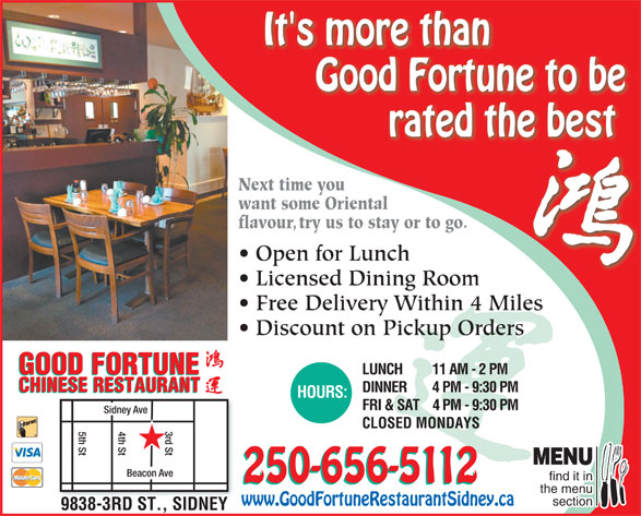 Good Fortune Restaurant (250-656-5112) - Display Ad - It's more than Good Fortune to be rated the best Next time youNext time yo want some Orientalwant some Orient flavour, try us to stay or to go.avoutry us to stay or to go. Open for LunchOpen for Lunch Licensed Dining RoomLi dDii Free Delivery Within 4 Miles Discount on Pickup Orders GOOD FORTUNE LUNCH 11 AM - 2 PM GOOD FORTUNE CHINESE RESTAURANT DINNER 4 PM - 9:30 PM CHINESE RESTAURANT HOURS: FRI & SAT4 PM - 9:30 PM 4th St5th St Sidney Ave d St MENU Beacon Ave find it in 250-656-5112 the menu section www.GoodFortuneRestaurantSidney.ca 9838-3RD ST., SIDNEY CLOSED MONDAYS